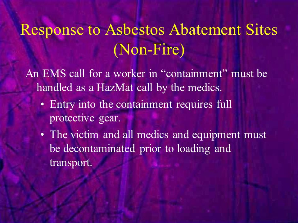 Response to Asbestos Abatement Sites (Non-Fire) An EMS call for a worker in containment must be handled as a HazMat call by the medics.