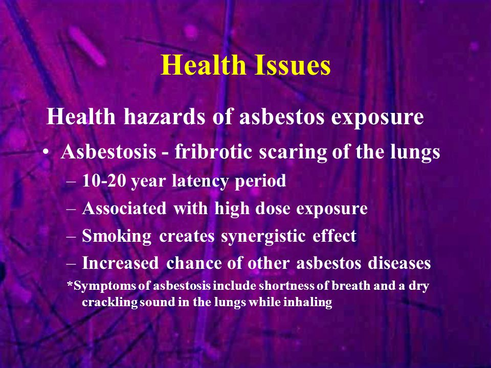 Health Issues Asbestosis - fribrotic scaring of the lungs –10-20 year latency period –Associated with high dose exposure –Smoking creates synergistic effect –Increased chance of other asbestos diseases *Symptoms of asbestosis include shortness of breath and a dry crackling sound in the lungs while inhaling Health hazards of asbestos exposure