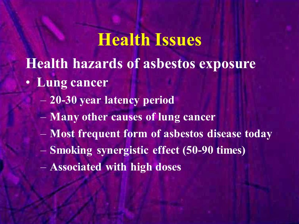 Health Issues Lung cancer –20-30 year latency period –Many other causes of lung cancer –Most frequent form of asbestos disease today –Smoking synergistic effect (50-90 times) –Associated with high doses Health hazards of asbestos exposure