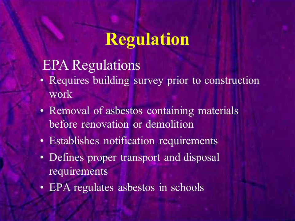 Regulation Requires building survey prior to construction work Removal of asbestos containing materials before renovation or demolition Establishes notification requirements Defines proper transport and disposal requirements EPA regulates asbestos in schools EPA Regulations