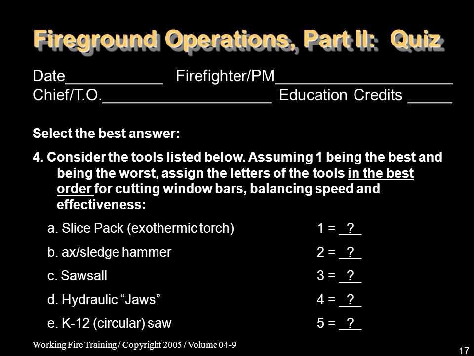Working Fire Training / Copyright 2005 / Volume 04-9 17 Fireground Operations, Part II: Quiz Date___________ Firefighter/PM____________________ Chief/T.O.___________________ Education Credits _____ Select the best answer: 4.
