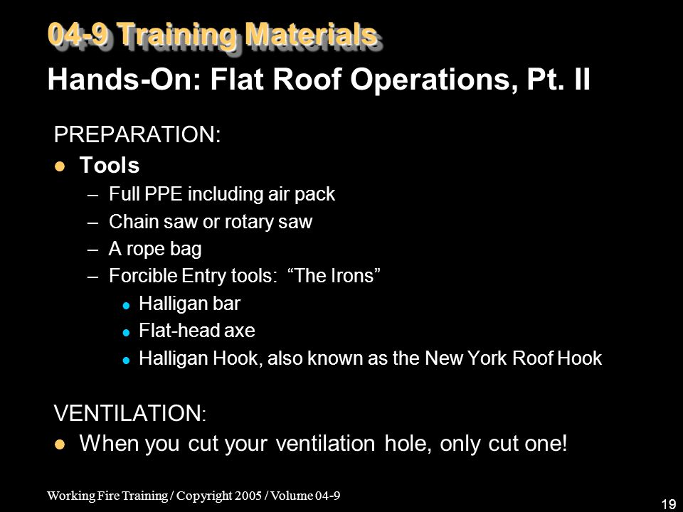 Working Fire Training / Copyright 2005 / Volume 04-9 19 04-9 Training Materials PREPARATION: Tools –Full PPE including air pack –Chain saw or rotary saw –A rope bag –Forcible Entry tools: The Irons Halligan bar Flat-head axe Halligan Hook, also known as the New York Roof Hook VENTILATION : When you cut your ventilation hole, only cut one.