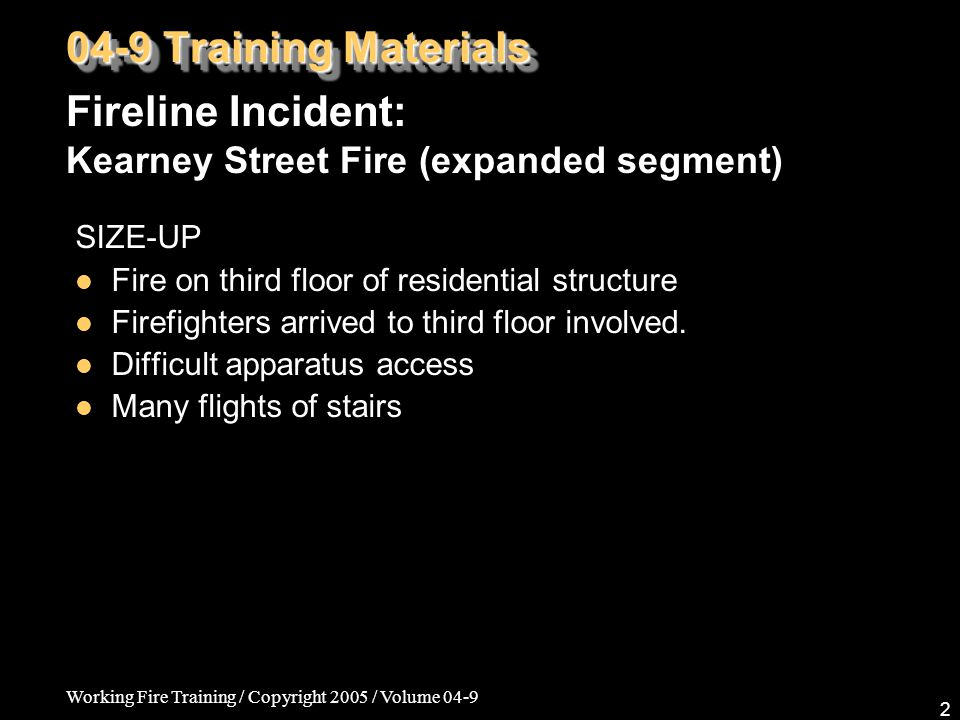 Working Fire Training / Copyright 2005 / Volume 04-9 2 SIZE-UP Fire on third floor of residential structure Firefighters arrived to third floor involved.