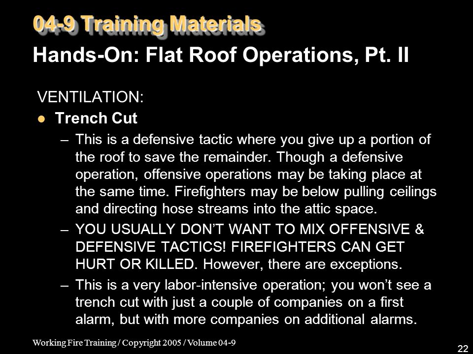 Working Fire Training / Copyright 2005 / Volume 04-9 22 VENTILATION: Trench Cut –This is a defensive tactic where you give up a portion of the roof to save the remainder.