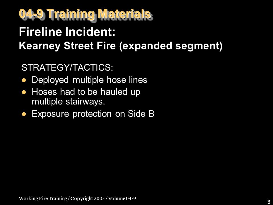 Working Fire Training / Copyright 2005 / Volume 04-9 3 Fireline Incident: Kearney Street Fire (expanded segment) 04-9 Training Materials STRATEGY/TACTICS: Deployed multiple hose lines Hoses had to be hauled up multiple stairways.