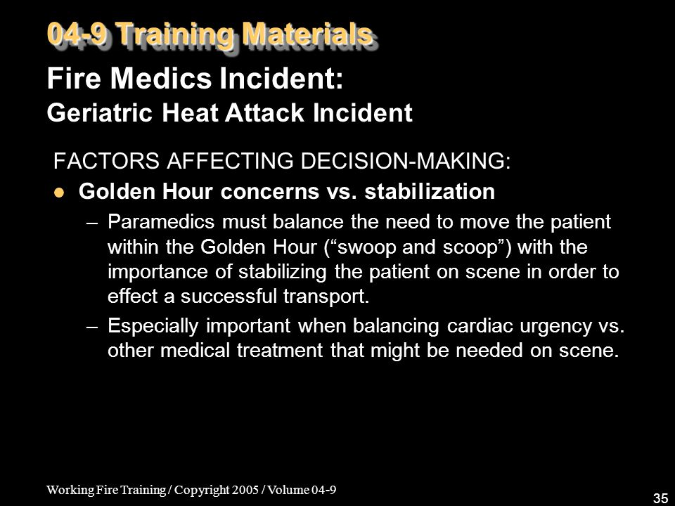 Working Fire Training / Copyright 2005 / Volume 04-9 35 04-9 Training Materials FACTORS AFFECTING DECISION-MAKING: Golden Hour concerns vs.