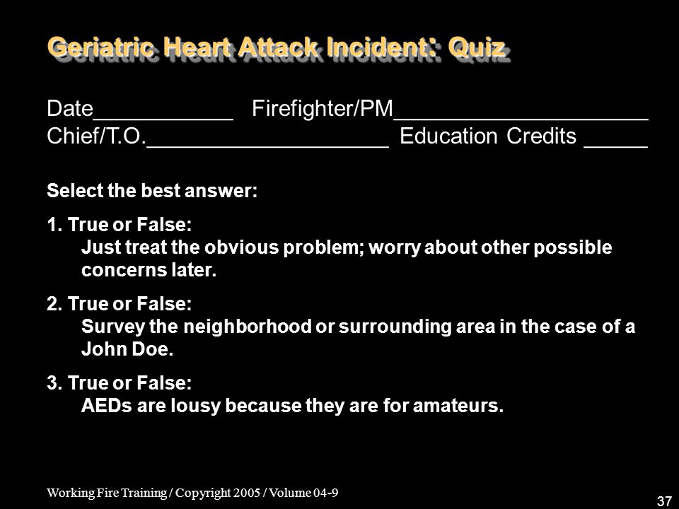 Working Fire Training / Copyright 2005 / Volume 04-9 37 Geriatric Heart Attack Incident : Quiz Date___________ Firefighter/PM____________________ Chief/T.O.___________________ Education Credits _____ Select the best answer: 1.