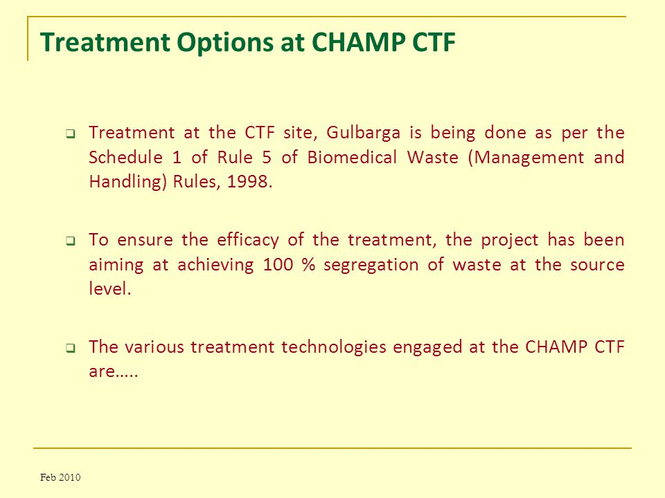 Treatment Options at CHAMP CTF  Treatment at the CTF site, Gulbarga is being done as per the Schedule 1 of Rule 5 of Biomedical Waste (Management and Handling) Rules, 1998.