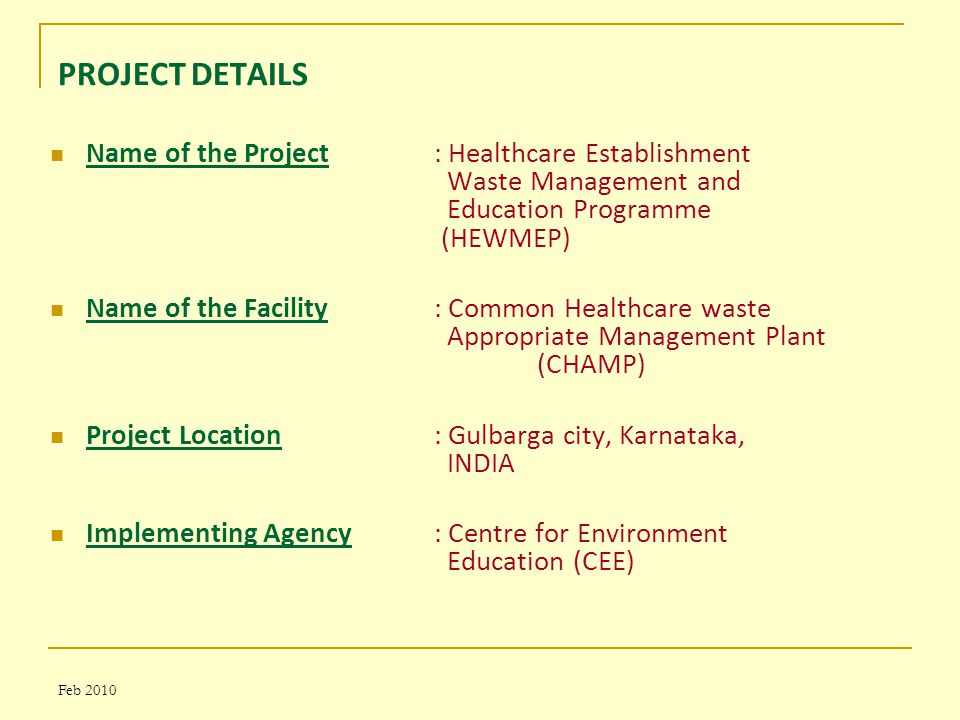 Feb 2010 PROJECT DETAILS Name of the Project : Healthcare Establishment Waste Management and Education Programme (HEWMEP) Name of the Facility: Common Healthcare waste Appropriate Management Plant (CHAMP) Project Location: Gulbarga city, Karnataka, INDIA Implementing Agency: Centre for Environment Education (CEE)