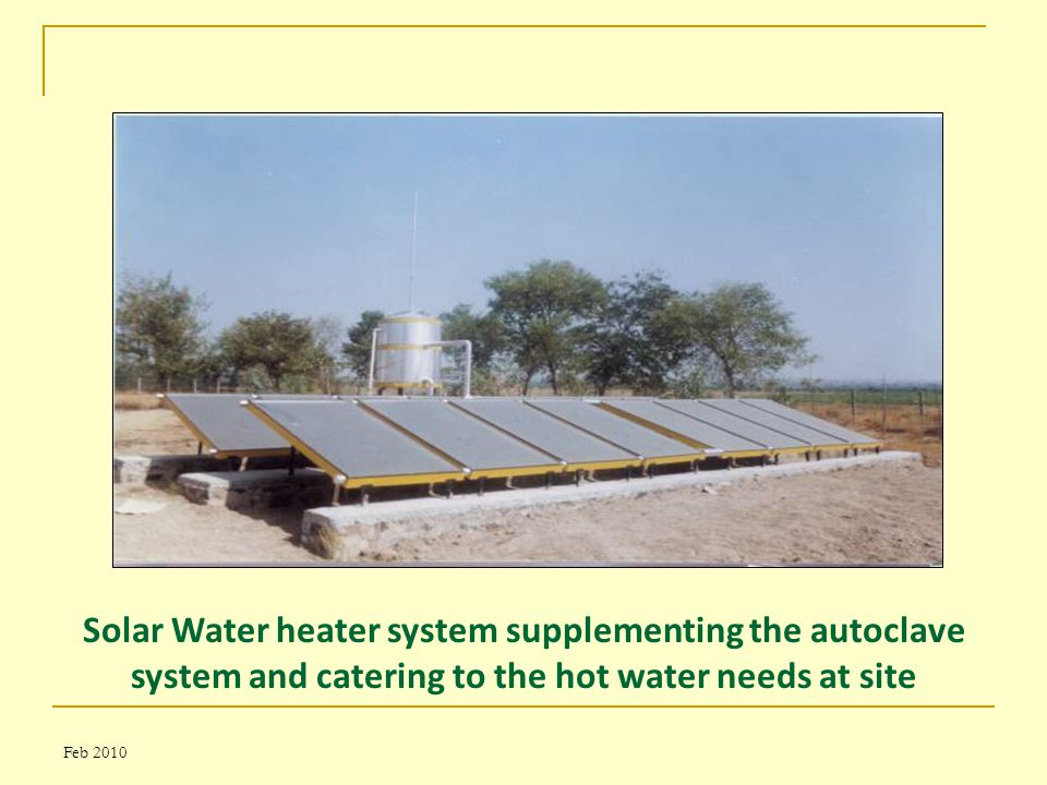 Feb 2010 Solar Water heater system supplementing the autoclave system and catering to the hot water needs at site