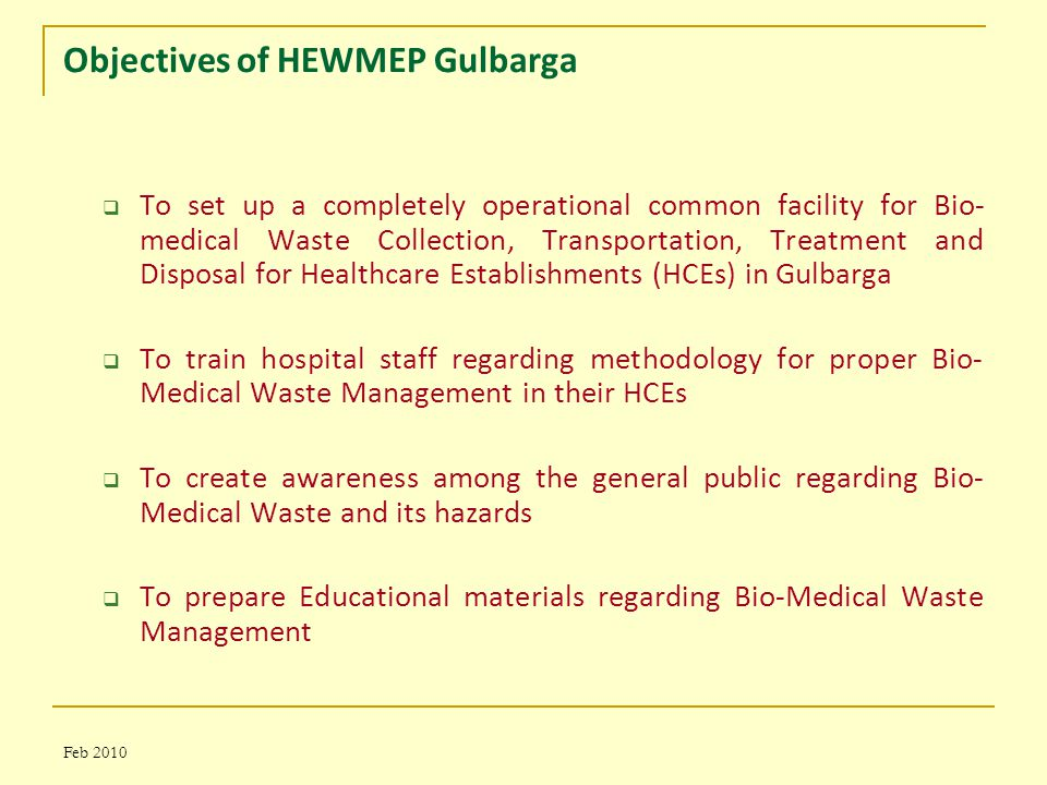 Feb 2010 Objectives of HEWMEP Gulbarga  To set up a completely operational common facility for Bio- medical Waste Collection, Transportation, Treatment and Disposal for Healthcare Establishments (HCEs) in Gulbarga  To train hospital staff regarding methodology for proper Bio- Medical Waste Management in their HCEs  To create awareness among the general public regarding Bio- Medical Waste and its hazards  To prepare Educational materials regarding Bio-Medical Waste Management