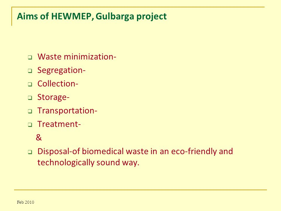 Feb 2010 Aims of HEWMEP, Gulbarga project  Waste minimization-  Segregation-  Collection-  Storage-  Transportation-  Treatment- &  Disposal-of biomedical waste in an eco-friendly and technologically sound way.