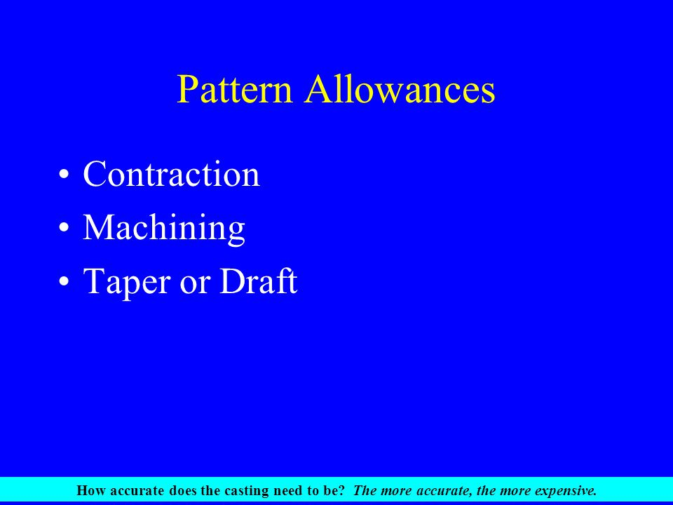 Pattern Allowances Contraction Machining Taper or Draft How accurate does the casting need to be? The more accurate, the more expensive.