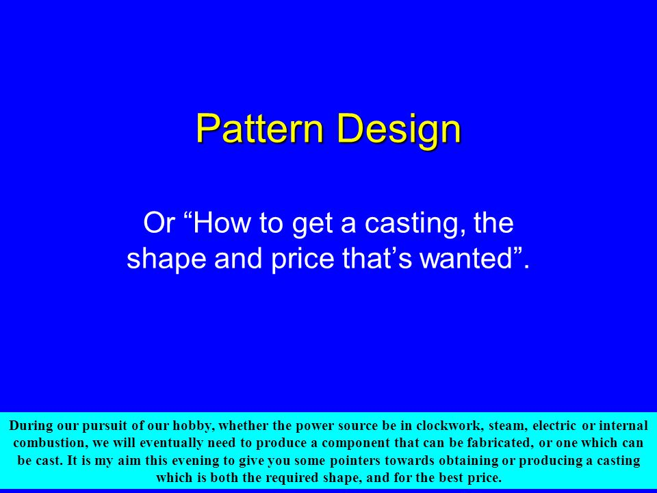 "Pattern Design Or ""How to get a casting, the shape and price that's wanted"". During our pursuit of our hobby, whether the power source be in clockwork"