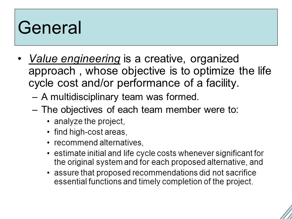 General Value engineering is a creative, organized approach, whose objective is to optimize the life cycle cost and/or performance of a facility.