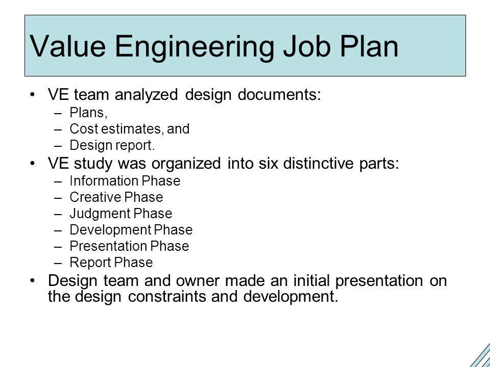 Value Engineering Job Plan VE team analyzed design documents: –Plans, –Cost estimates, and –Design report.