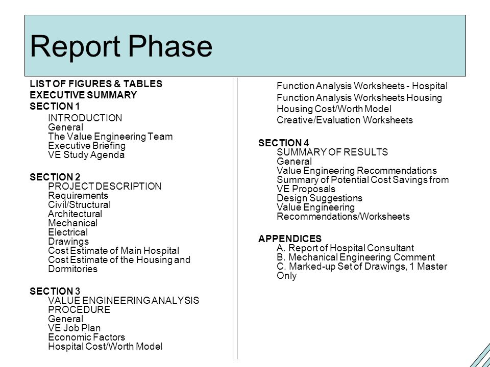 Report Phase LIST OF FIGURES & TABLES EXECUTIVE SUMMARY SECTION 1 INTRODUCTION General The Value Engineering Team Executive Briefing VE Study Agenda SECTION 2 PROJECT DESCRIPTION Requirements Civil/Structural Architectural Mechanical Electrical Drawings Cost Estimate of Main Hospital Cost Estimate of the Housing and Dormitories SECTION 3 VALUE ENGINEERING ANALYSIS PROCEDURE General VE Job Plan Economic Factors Hospital Cost/Worth Model Function Analysis Worksheets - Hospital Function Analysis Worksheets Housing Housing Cost/Worth Model Creative/Evaluation Worksheets SECTION 4 SUMMARY OF RESULTS General Value Engineering Recommendations Summary of Potential Cost Savings from VE Proposals Design Suggestions Value Engineering Recommendations/Worksheets APPENDICES A.
