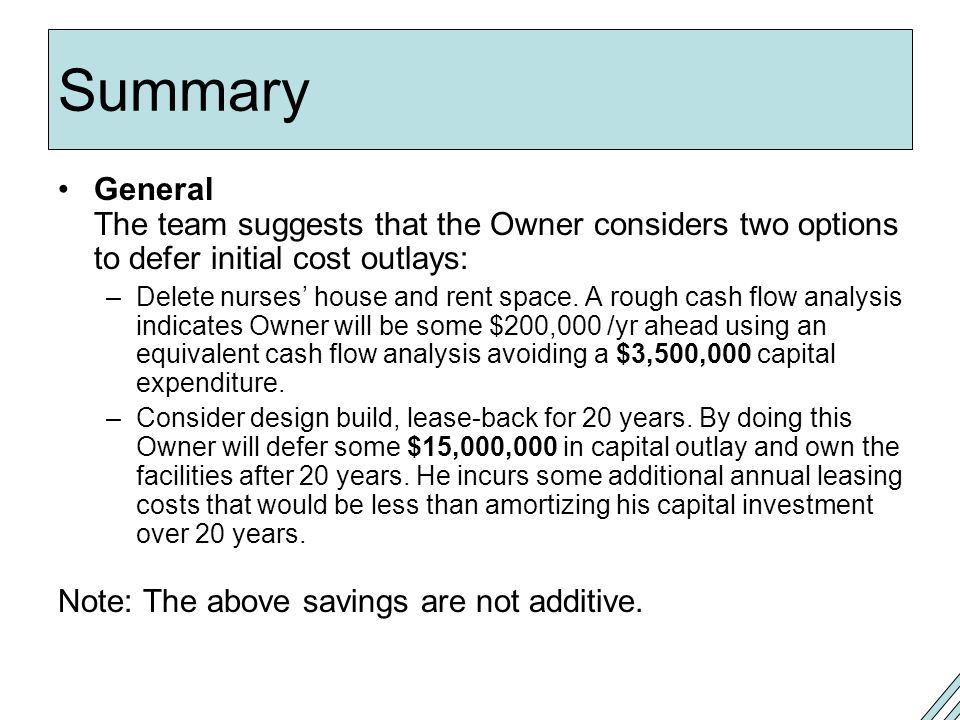Summary General The team suggests that the Owner considers two options to defer initial cost outlays: –Delete nurses' house and rent space.