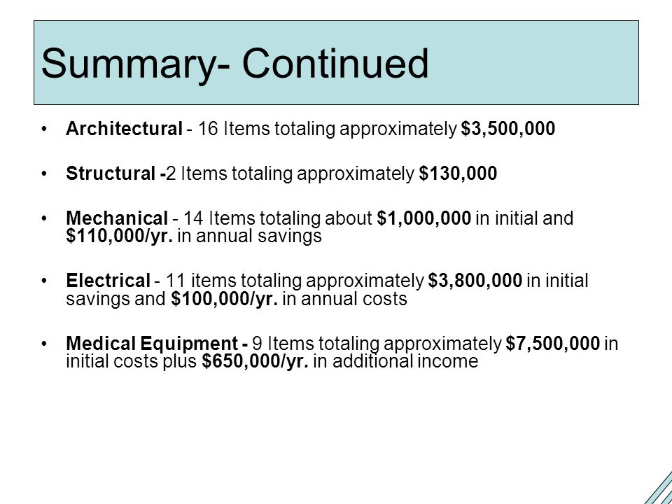 Summary- Continued Architectural - 16 Items totaling approximately $3,500,000 Structural -2 Items totaling approximately $130,000 Mechanical - 14 Items totaling about $1,000,000 in initial and $110,000/yr.