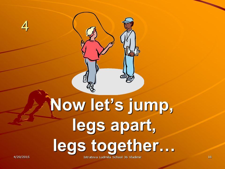4/20/2015 Istratova Ludmila School 36 Vladimir 16 4 Now let's jump, legs apart, legs apart, legs together… legs together…