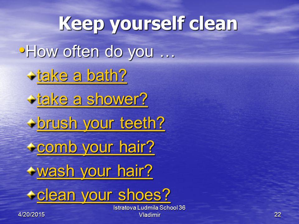 4/20/2015 Istratova Ludmila School 36 Vladimir22 Keep yourself clean Keep yourself clean How often do you … How often do you … take a bath.