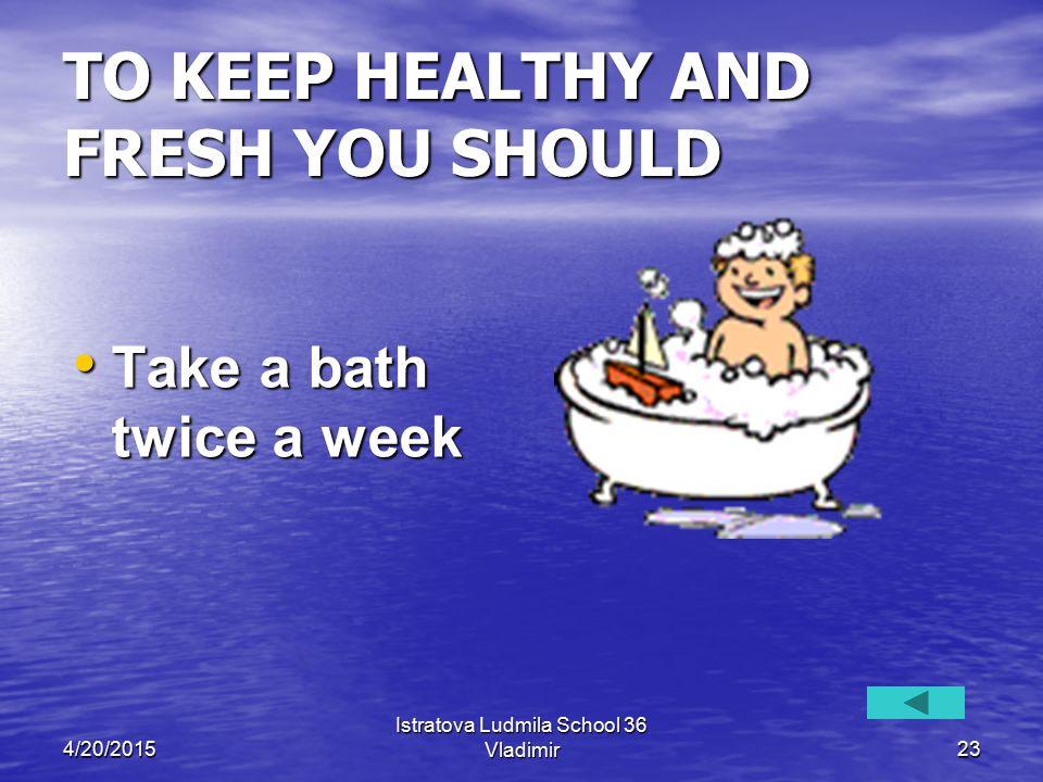 4/20/2015 Istratova Ludmila School 36 Vladimir23 TO KEEP HEALTHY AND FRESH YOU SHOULD Take a bath twice a week Take a bath twice a week