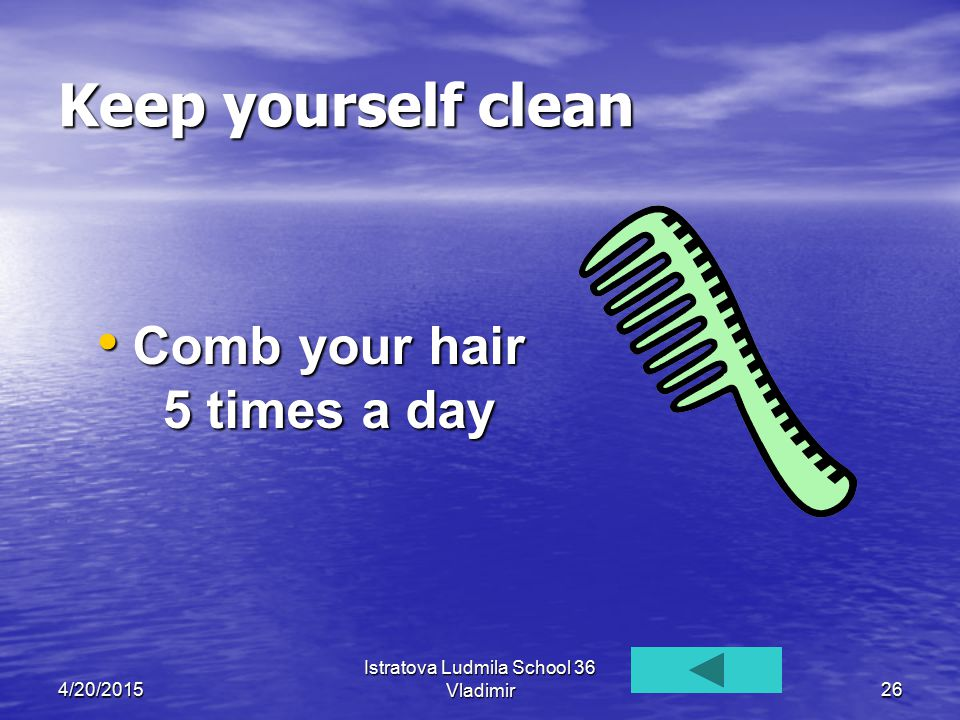 4/20/2015 Istratova Ludmila School 36 Vladimir26 Keep yourself clean Comb your hair 5 times a day Comb your hair 5 times a day