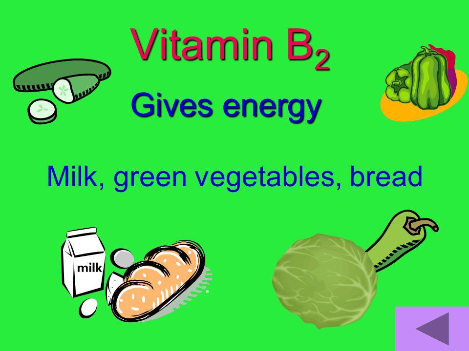 Vitamin B 2 Gives energy Milk, green vegetables, bread