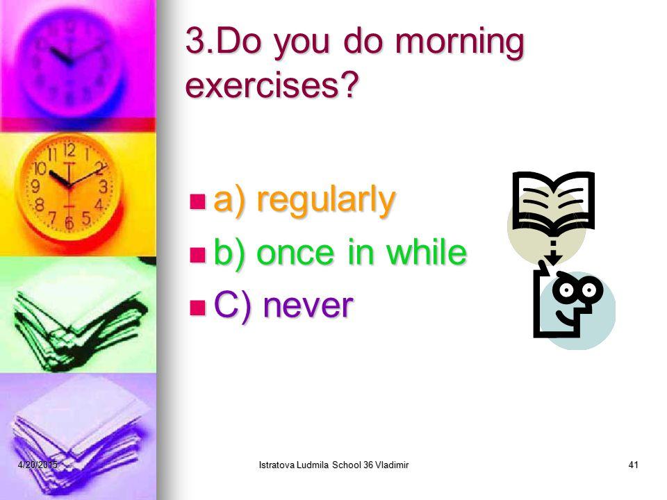 4/20/2015Istratova Ludmila School 36 Vladimir41 3.Do you do morning exercises.