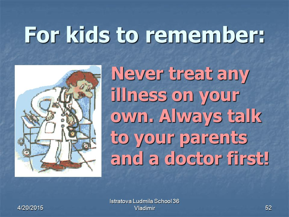 4/20/2015 Istratova Ludmila School 36 Vladimir52 For kids to remember: Never treat any illness on your own.