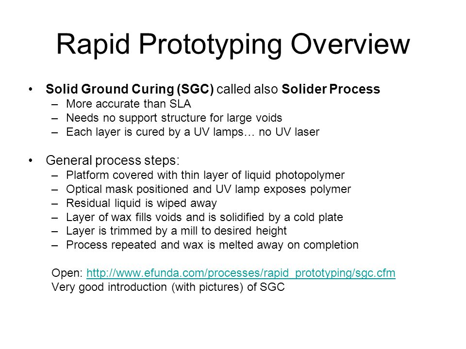 Rapid Prototyping Overview Solid Ground Curing (SGC) called also Solider Process –More accurate than SLA –Needs no support structure for large voids –