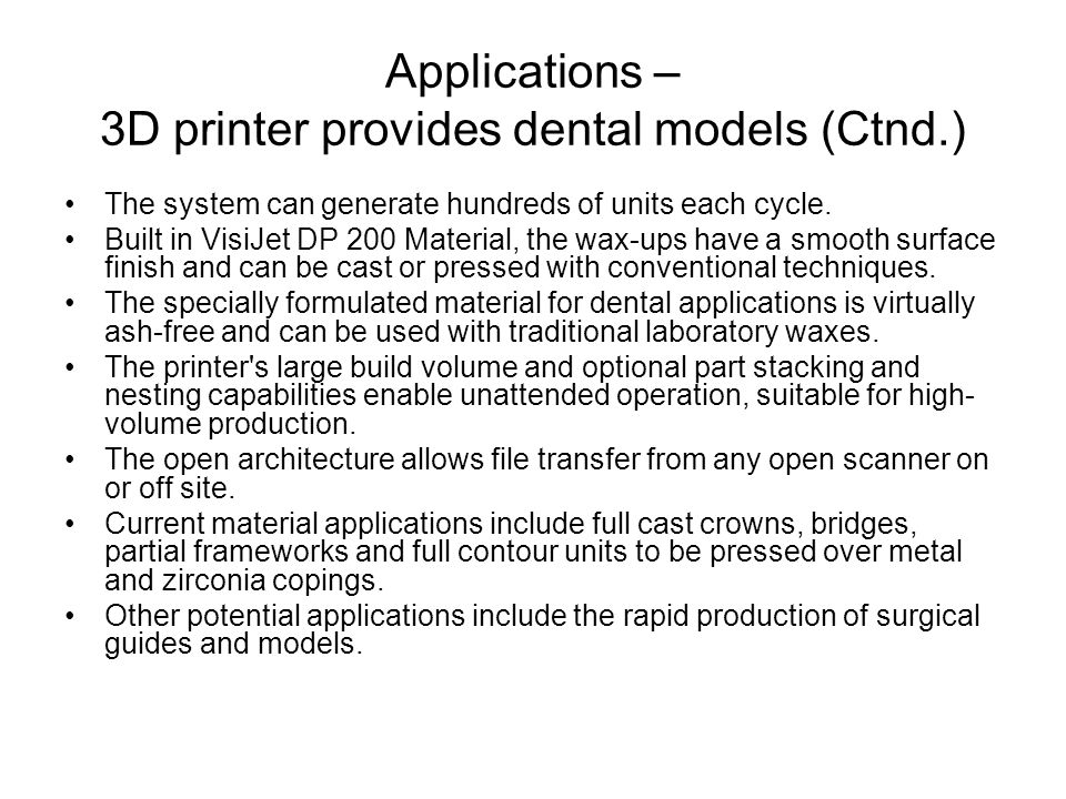 Applications – 3D printer provides dental models (Ctnd.) The system can generate hundreds of units each cycle. Built in VisiJet DP 200 Material, the w