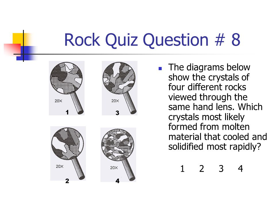 Rock Quiz Question # 8 The diagrams below show the crystals of four different rocks viewed through the same hand lens. Which crystals most likely form