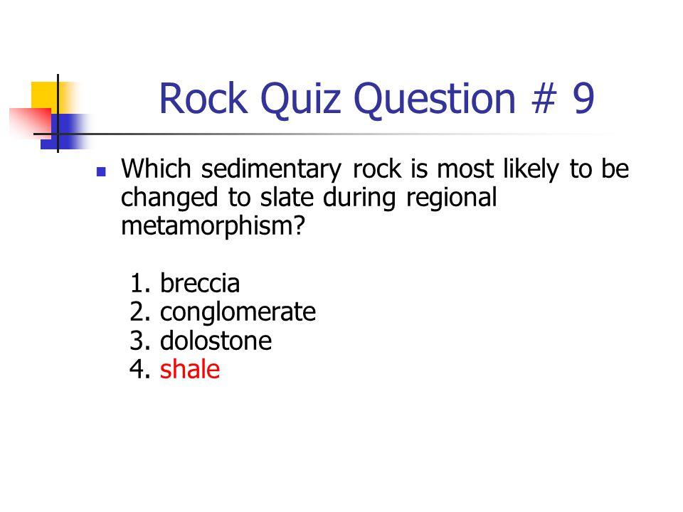 Rock Quiz Question # 9 Which sedimentary rock is most likely to be changed to slate during regional metamorphism? 1. breccia 2. conglomerate 3. dolost