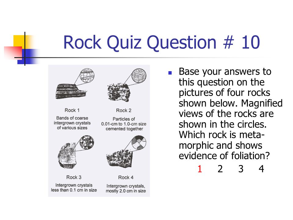 Rock Quiz Question # 10 Base your answers to this question on the pictures of four rocks shown below. Magnified views of the rocks are shown in the ci