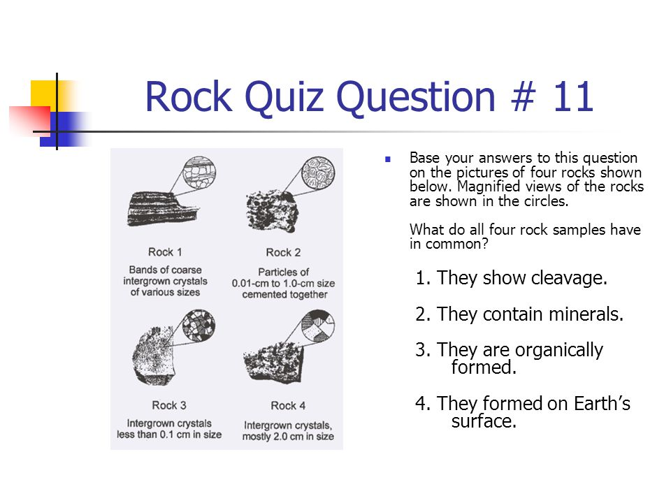 Rock Quiz Question # 11 Base your answers to this question on the pictures of four rocks shown below. Magnified views of the rocks are shown in the ci