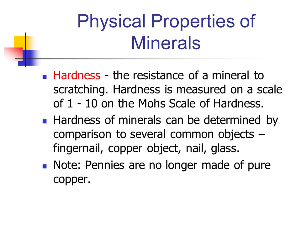 Physical Properties of Minerals Hardness - the resistance of a mineral to scratching. Hardness is measured on a scale of 1 - 10 on the Mohs Scale of H