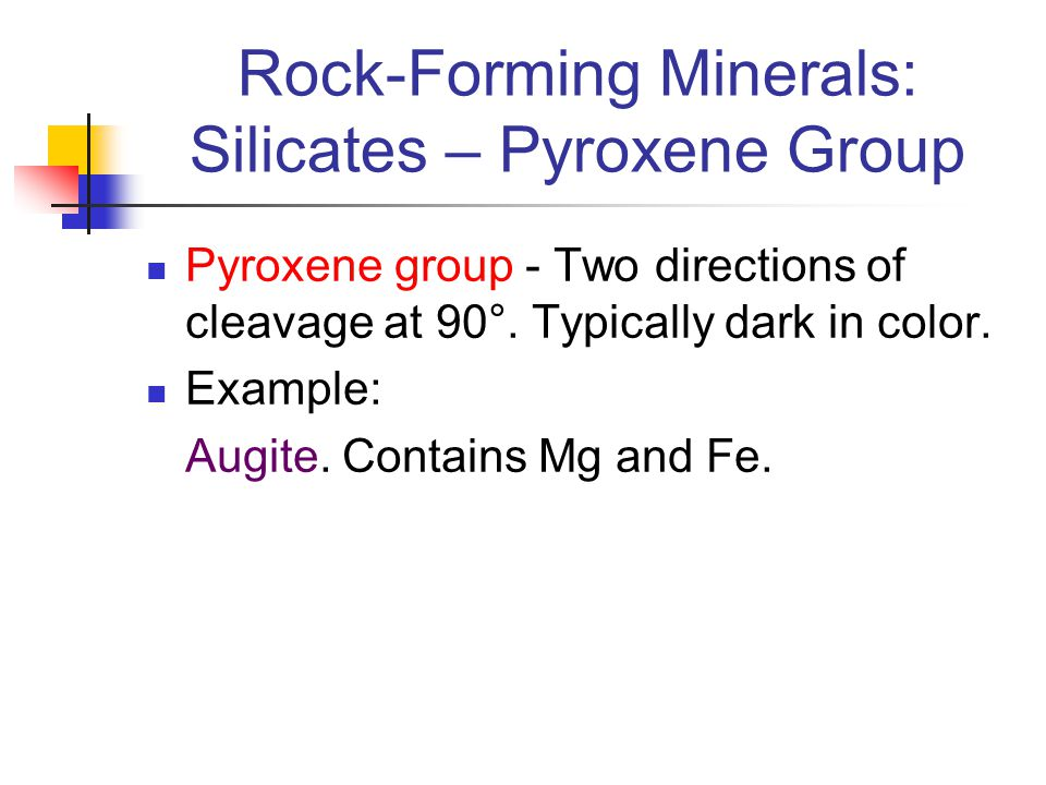 Rock-Forming Minerals: Silicates – Pyroxene Group Pyroxene group - Two directions of cleavage at 90°. Typically dark in color. Example: Augite. Contai