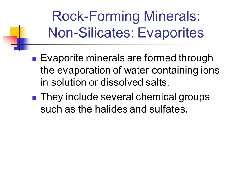 Rock-Forming Minerals: Non-Silicates: Evaporites Evaporite minerals are formed through the evaporation of water containing ions in solution or dissolv