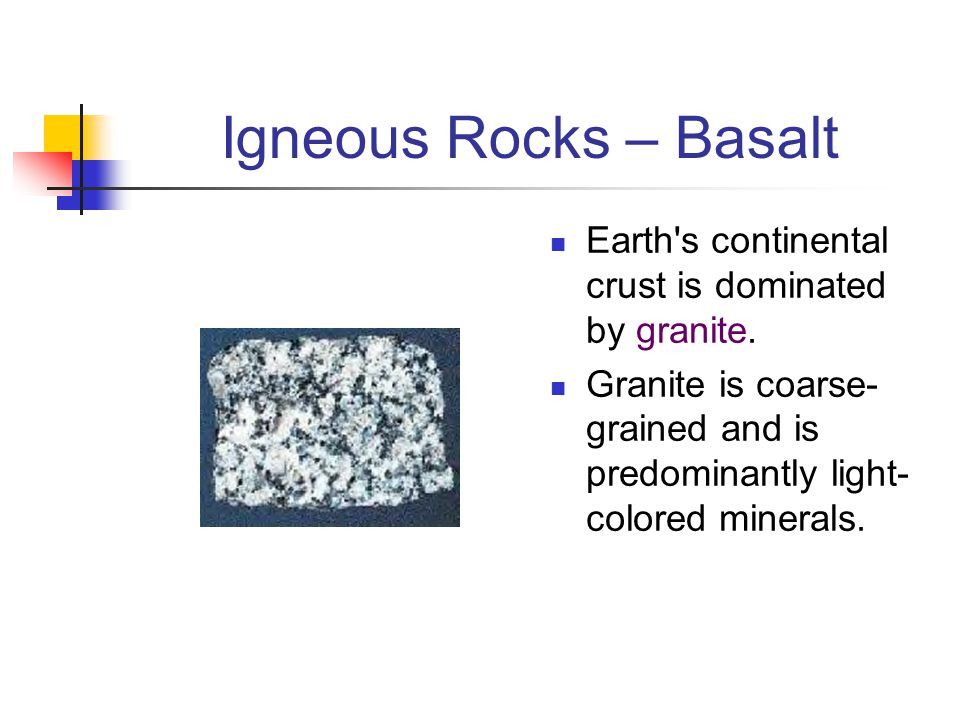 Igneous Rocks – Basalt Earth's continental crust is dominated by granite. Granite is coarse- grained and is predominantly light- colored minerals.