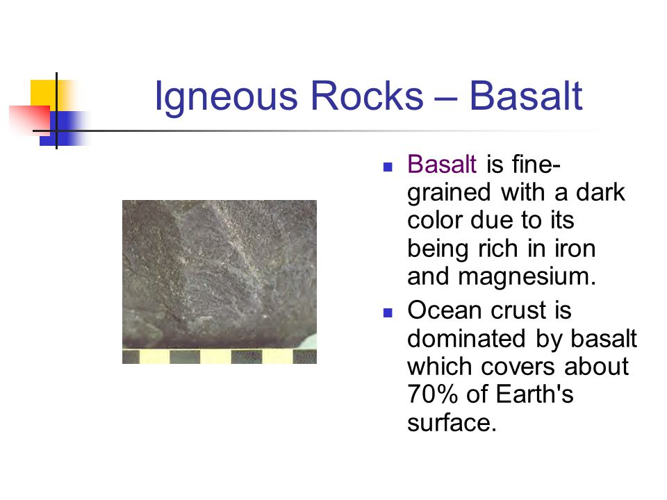 Igneous Rocks – Basalt Basalt is fine- grained with a dark color due to its being rich in iron and magnesium. Ocean crust is dominated by basalt which