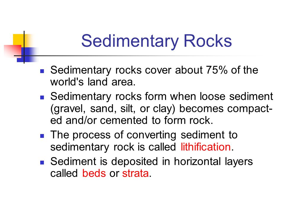 Sedimentary Rocks Sedimentary rocks cover about 75% of the world's land area. Sedimentary rocks form when loose sediment (gravel, sand, silt, or clay)