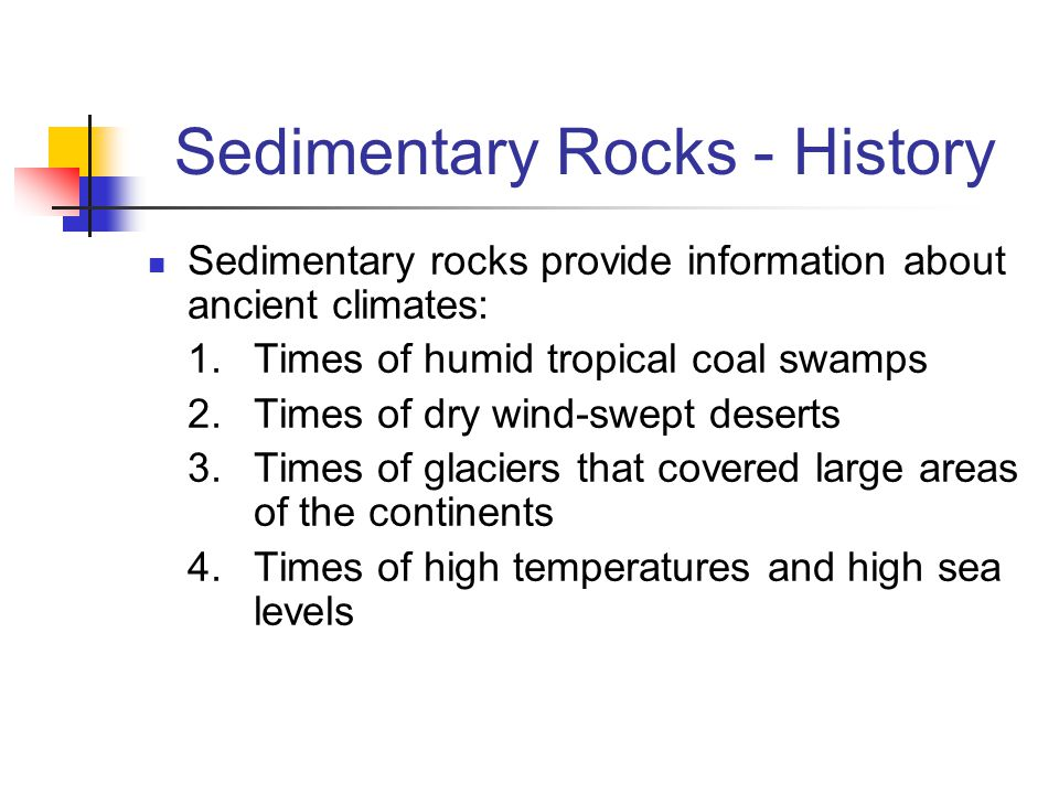 Sedimentary Rocks - History Sedimentary rocks provide information about ancient climates: 1.Times of humid tropical coal swamps 2. Times of dry wind-s