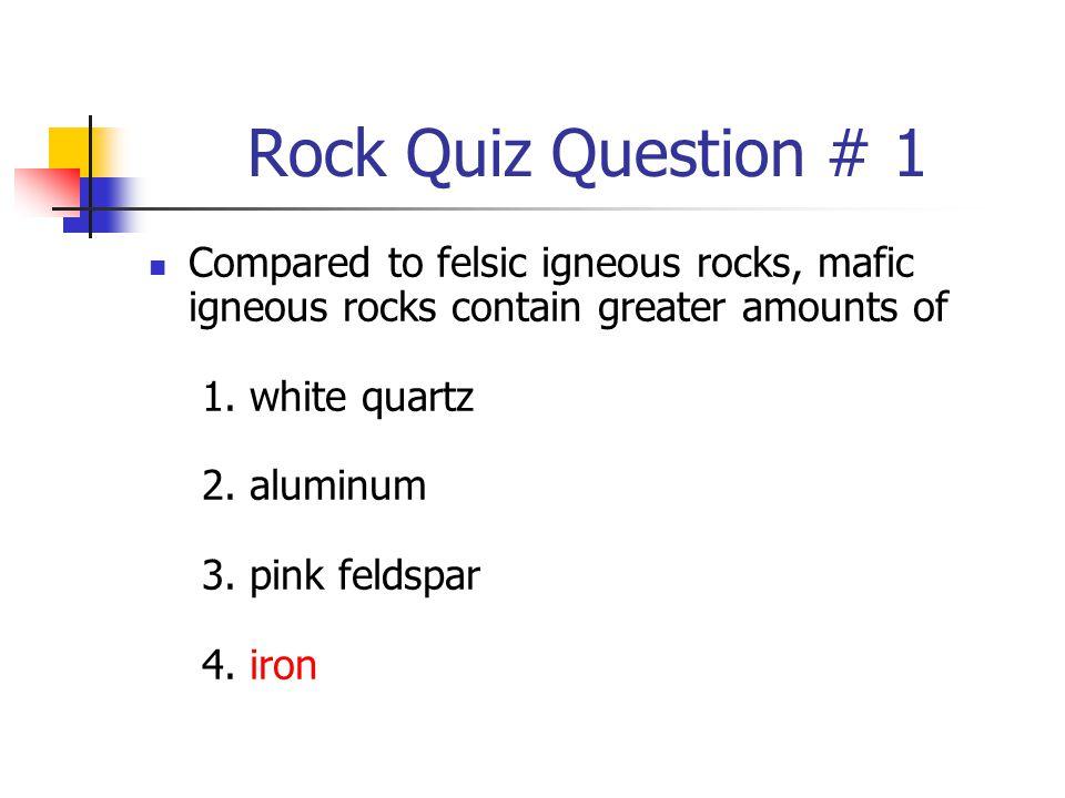 Rock Quiz Question # 1 Compared to felsic igneous rocks, mafic igneous rocks contain greater amounts of 1. white quartz 2. aluminum 3. pink feldspar 4