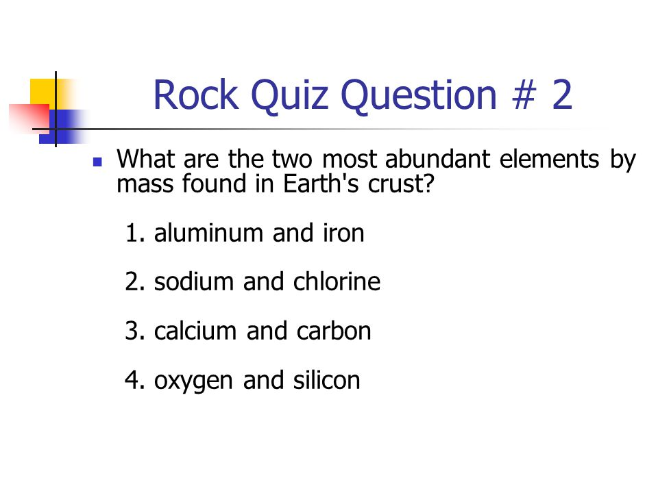 Rock Quiz Question # 2 What are the two most abundant elements by mass found in Earth's crust? 1. aluminum and iron 2. sodium and chlorine 3. calcium