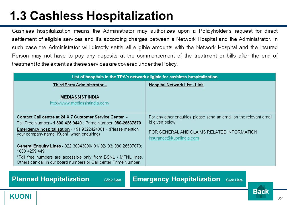 22 KUONI 1.3 Cashless Hospitalization Cashless hospitalization means the Administrator may authorizes upon a Policyholder's request for direct settlement of eligible services and it's according charges between a Network Hospital and the Administrator.