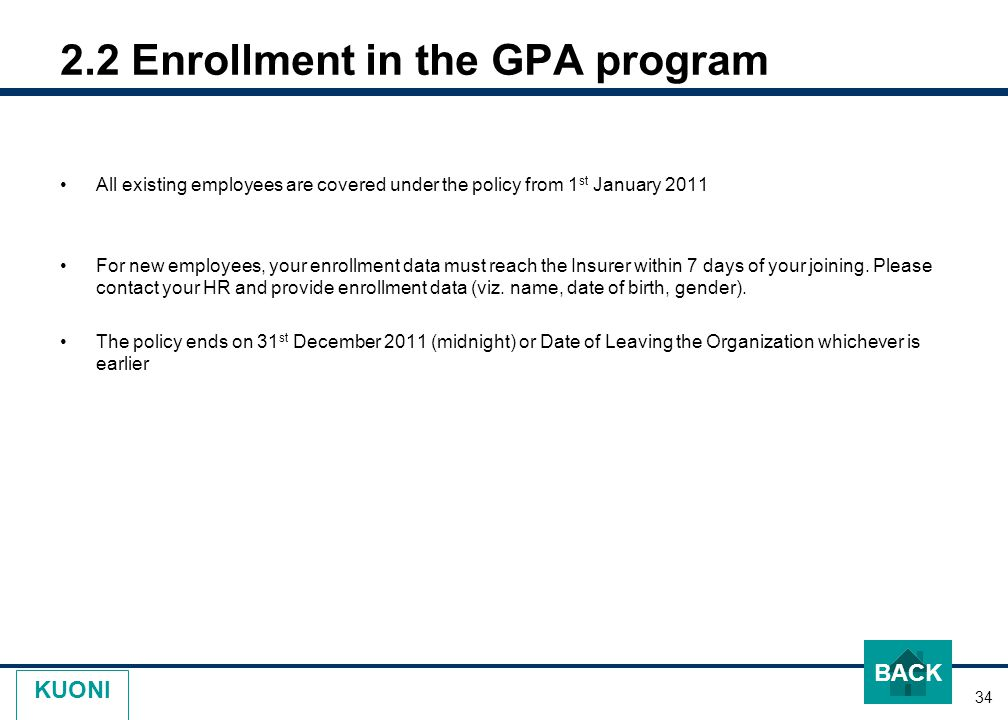 34 KUONI 2.2 Enrollment in the GPA program All existing employees are covered under the policy from 1 st January 2011 For new employees, your enrollment data must reach the Insurer within 7 days of your joining.