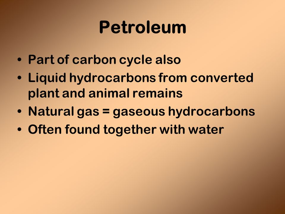 Petroleum Part of carbon cycle also Liquid hydrocarbons from converted plant and animal remains Natural gas = gaseous hydrocarbons Often found together with water