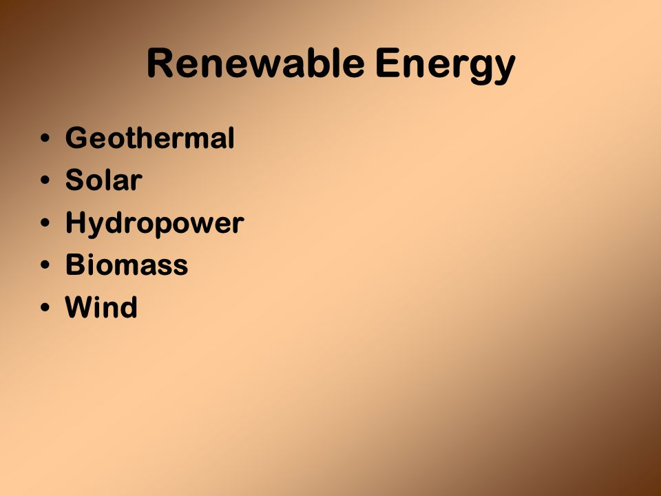 Geothermal Solar Hydropower Biomass Wind