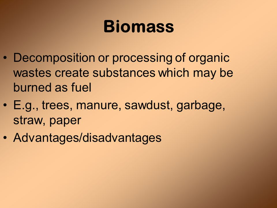 Biomass Decomposition or processing of organic wastes create substances which may be burned as fuel E.g., trees, manure, sawdust, garbage, straw, paper Advantages/disadvantages